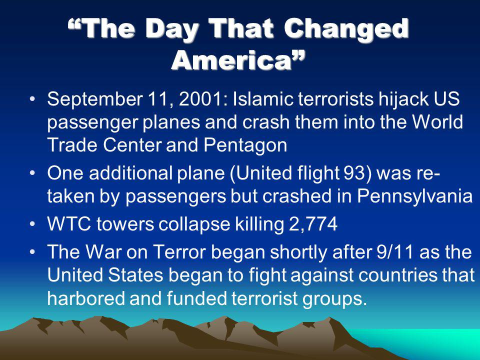 The Day That Changed America September 11, 2001: Islamic terrorists hijack US passenger planes and crash them into the World Trade Center and Pentagon One additional plane (United flight 93) was re- taken by passengers but crashed in Pennsylvania WTC towers collapse killing 2,774 The War on Terror began shortly after 9/11 as the United States began to fight against countries that harbored and funded terrorist groups.