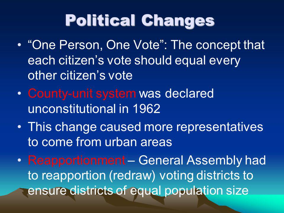 Political Changes One Person, One Vote : The concept that each citizen's vote should equal every other citizen's vote County-unit system was declared unconstitutional in 1962 This change caused more representatives to come from urban areas Reapportionment – General Assembly had to reapportion (redraw) voting districts to ensure districts of equal population size