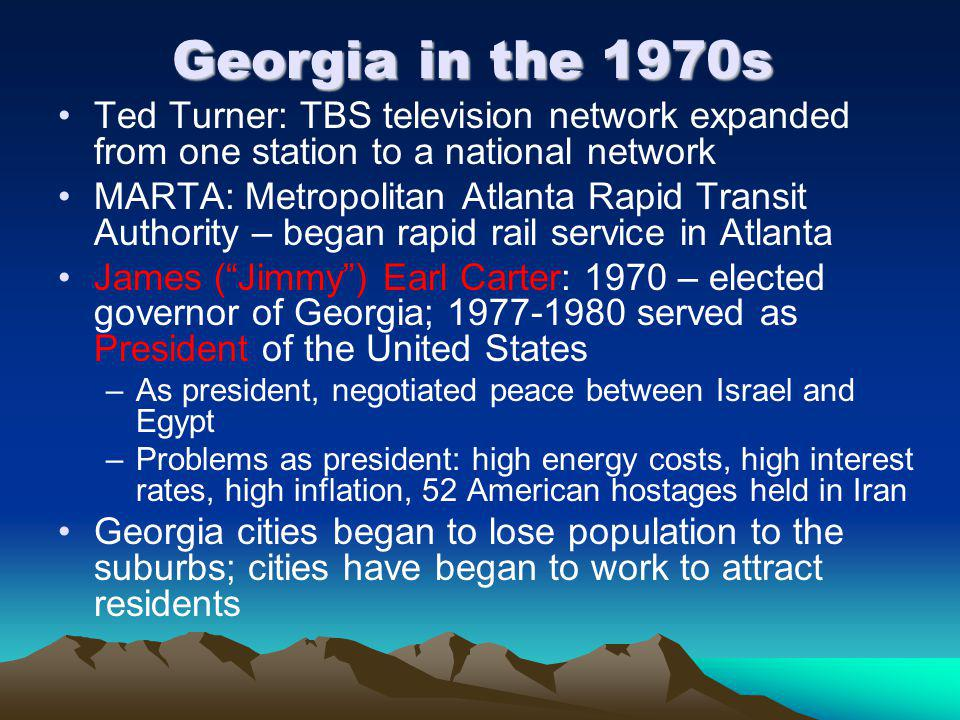 Georgia in the 1970s Ted Turner: TBS television network expanded from one station to a national network MARTA: Metropolitan Atlanta Rapid Transit Authority – began rapid rail service in Atlanta James ( Jimmy ) Earl Carter: 1970 – elected governor of Georgia; 1977-1980 served as President of the United States –As president, negotiated peace between Israel and Egypt –Problems as president: high energy costs, high interest rates, high inflation, 52 American hostages held in Iran Georgia cities began to lose population to the suburbs; cities have began to work to attract residents