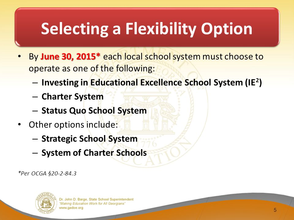 Selecting a Flexibility Option June 30, 2015* By June 30, 2015* each local school system must choose to operate as one of the following: – Investing in Educational Excellence School System (IE 2 ) – Charter System – Status Quo School System Other options include: – Strategic School System – System of Charter Schools *Per OCGA §