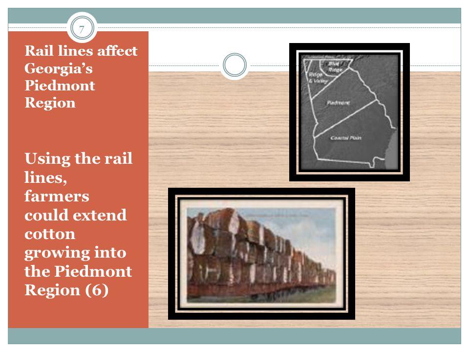 Rail lines affect Georgia's Piedmont Region Using the rail lines, farmers could extend cotton growing into the Piedmont Region (6) 7