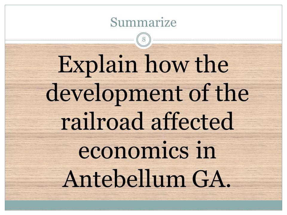 Summarize Explain how the development of the railroad affected economics in Antebellum GA. 8