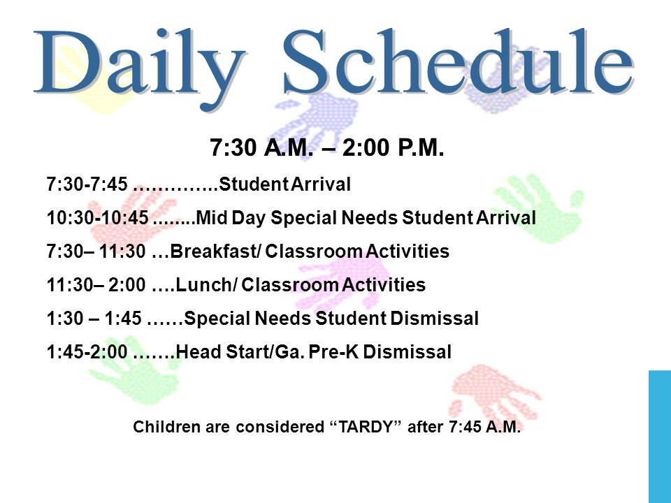7:30 A.M. – 2:00 P.M. 7:30-7:45 …………..Student Arrival 10:30-10:45........Mid Day Special Needs Student Arrival 7:30– 11:30 …Breakfast/ Classroom Activ