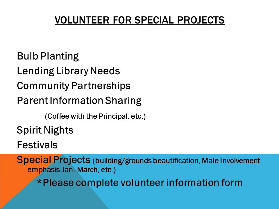 VOLUNTEER FOR SPECIAL PROJECTS Bulb Planting Lending Library Needs Community Partnerships Parent Information Sharing (Coffee with the Principal, etc.) Spirit Nights Festivals Special Projects (building/grounds beautification, Male Involvement emphasis Jan.-March, etc.) *Please complete volunteer information form