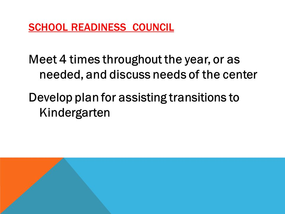SCHOOL READINESS COUNCIL Meet 4 times throughout the year, or as needed, and discuss needs of the center Develop plan for assisting transitions to Kindergarten