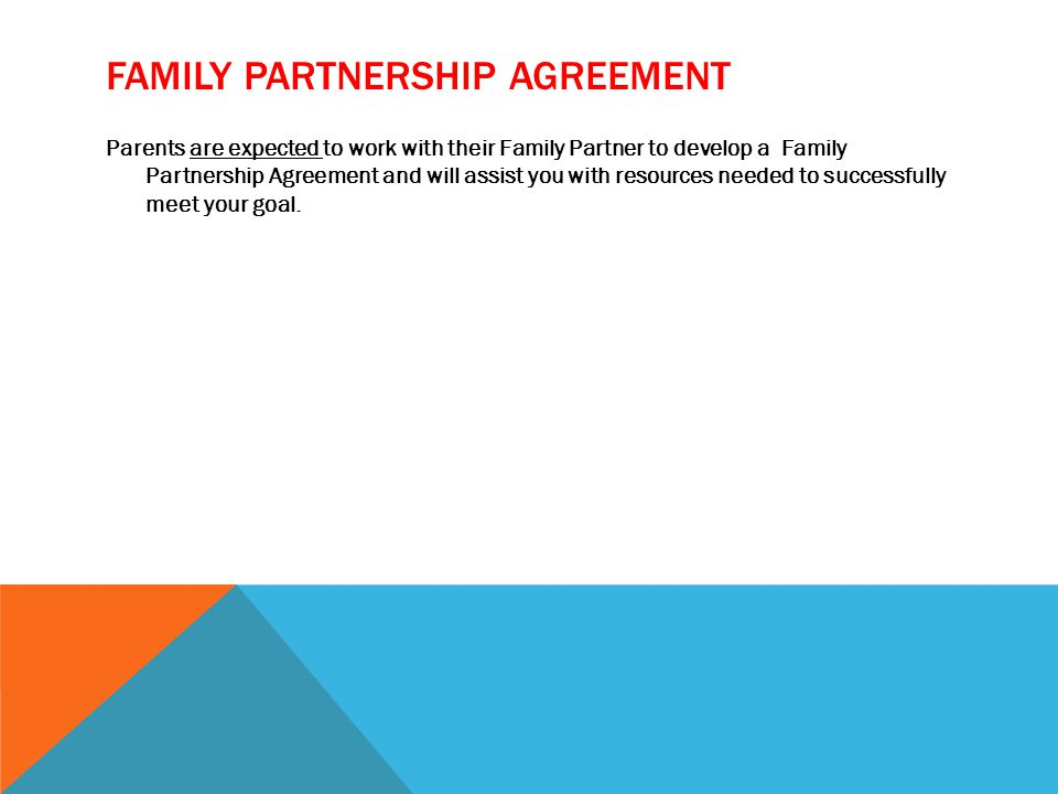 FAMILY PARTNERSHIP AGREEMENT Parents are expected to work with their Family Partner to develop a Family Partnership Agreement and will assist you with resources needed to successfully meet your goal.