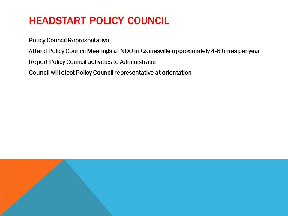 HEADSTART POLICY COUNCIL Policy Council Representative: Attend Policy Council Meetings at NDO in Gainesville approximately 4-6 times per year Report Policy Council activities to Administrator Council will elect Policy Council representative at orientation