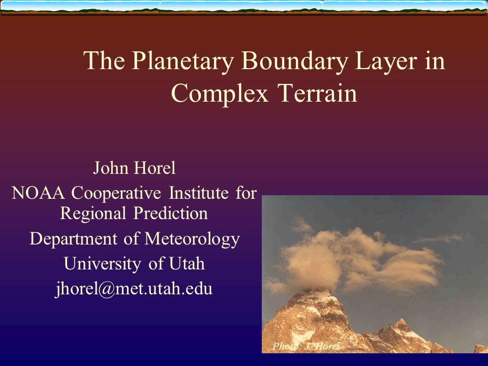 The Planetary Boundary Layer in Complex Terrain John Horel NOAA Cooperative Institute for Regional Prediction Department of Meteorology University of Utah jhorel@met.utah.edu Photo: J.
