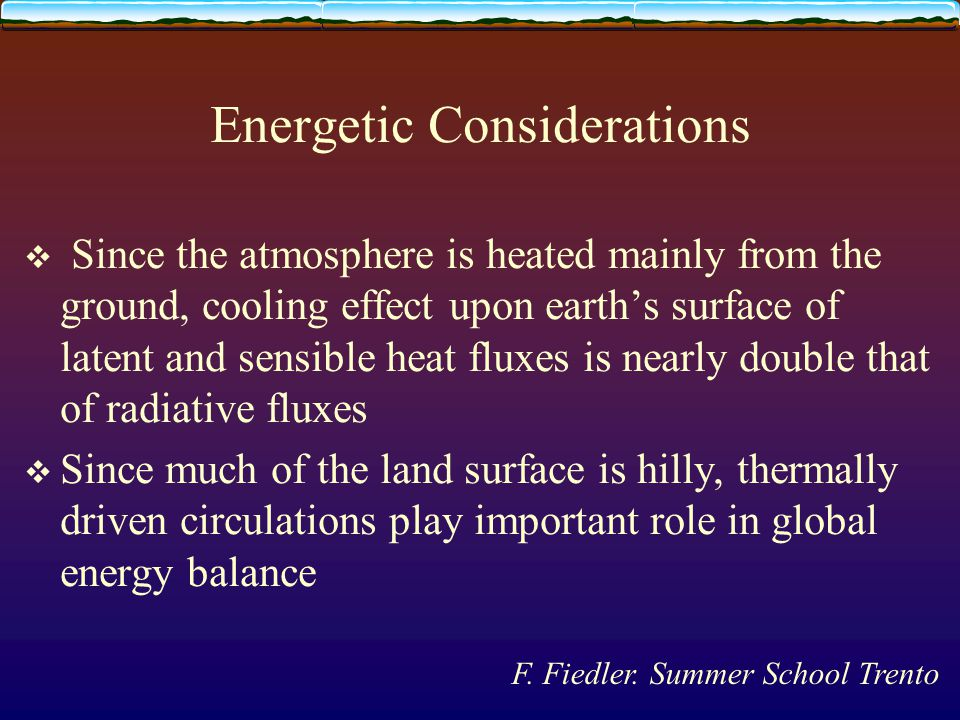 Energetic Considerations  Since the atmosphere is heated mainly from the ground, cooling effect upon earth's surface of latent and sensible heat fluxes is nearly double that of radiative fluxes  Since much of the land surface is hilly, thermally driven circulations play important role in global energy balance F.