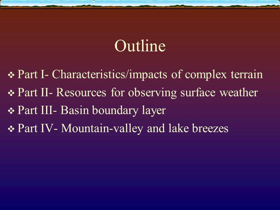 Outline  Part I- Characteristics/impacts of complex terrain  Part II- Resources for observing surface weather  Part III- Basin boundary layer  Part IV- Mountain-valley and lake breezes