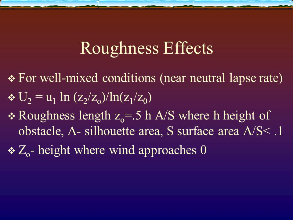 Roughness Effects  For well-mixed conditions (near neutral lapse rate)  U 2 = u 1 ln (z 2 /z o )/ln(z 1 /z 0 )  Roughness length z o =.5 h A/S where h height of obstacle, A- silhouette area, S surface area A/S<.1  Z o - height where wind approaches 0