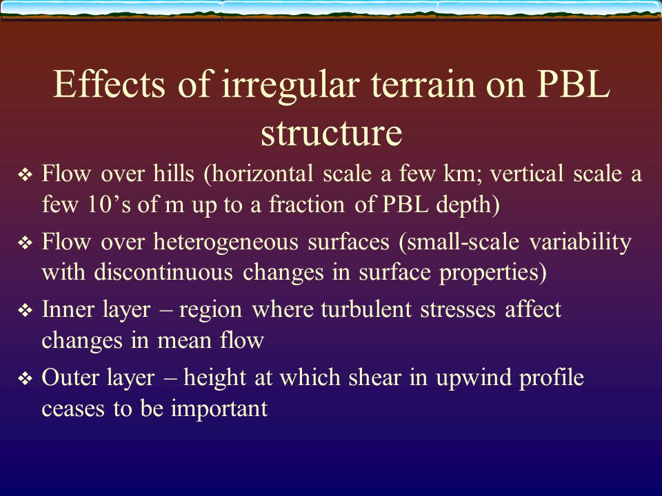 Effects of irregular terrain on PBL structure  Flow over hills (horizontal scale a few km; vertical scale a few 10's of m up to a fraction of PBL depth)  Flow over heterogeneous surfaces (small-scale variability with discontinuous changes in surface properties)  Inner layer – region where turbulent stresses affect changes in mean flow  Outer layer – height at which shear in upwind profile ceases to be important