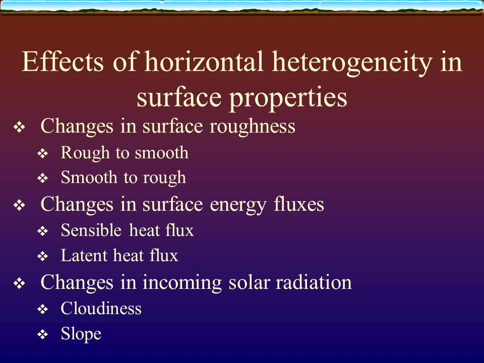Effects of horizontal heterogeneity in surface properties  Changes in surface roughness  Rough to smooth  Smooth to rough  Changes in surface ener