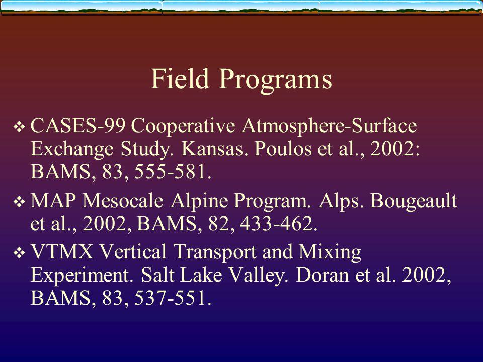 Field Programs  CASES-99 Cooperative Atmosphere-Surface Exchange Study. Kansas. Poulos et al., 2002: BAMS, 83, 555-581.  MAP Mesocale Alpine Program