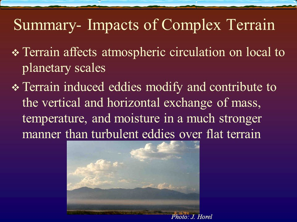 Summary- Impacts of Complex Terrain  Terrain affects atmospheric circulation on local to planetary scales  Terrain induced eddies modify and contrib