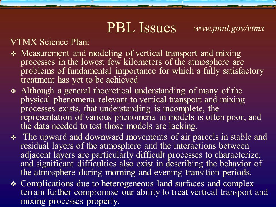 PBL Issues VTMX Science Plan:  Measurement and modeling of vertical transport and mixing processes in the lowest few kilometers of the atmosphere are problems of fundamental importance for which a fully satisfactory treatment has yet to be achieved  Although a general theoretical understanding of many of the physical phenomena relevant to vertical transport and mixing processes exists, that understanding is incomplete, the representation of various phenomena in models is often poor, and the data needed to test those models are lacking.