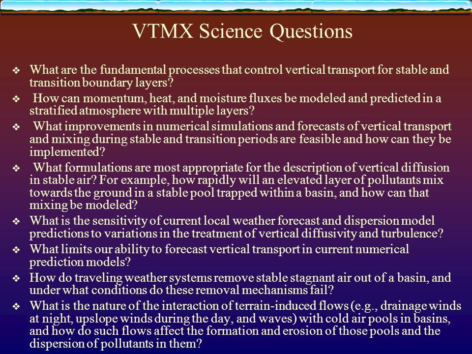 VTMX Science Questions  What are the fundamental processes that control vertical transport for stable and transition boundary layers?  How can momen