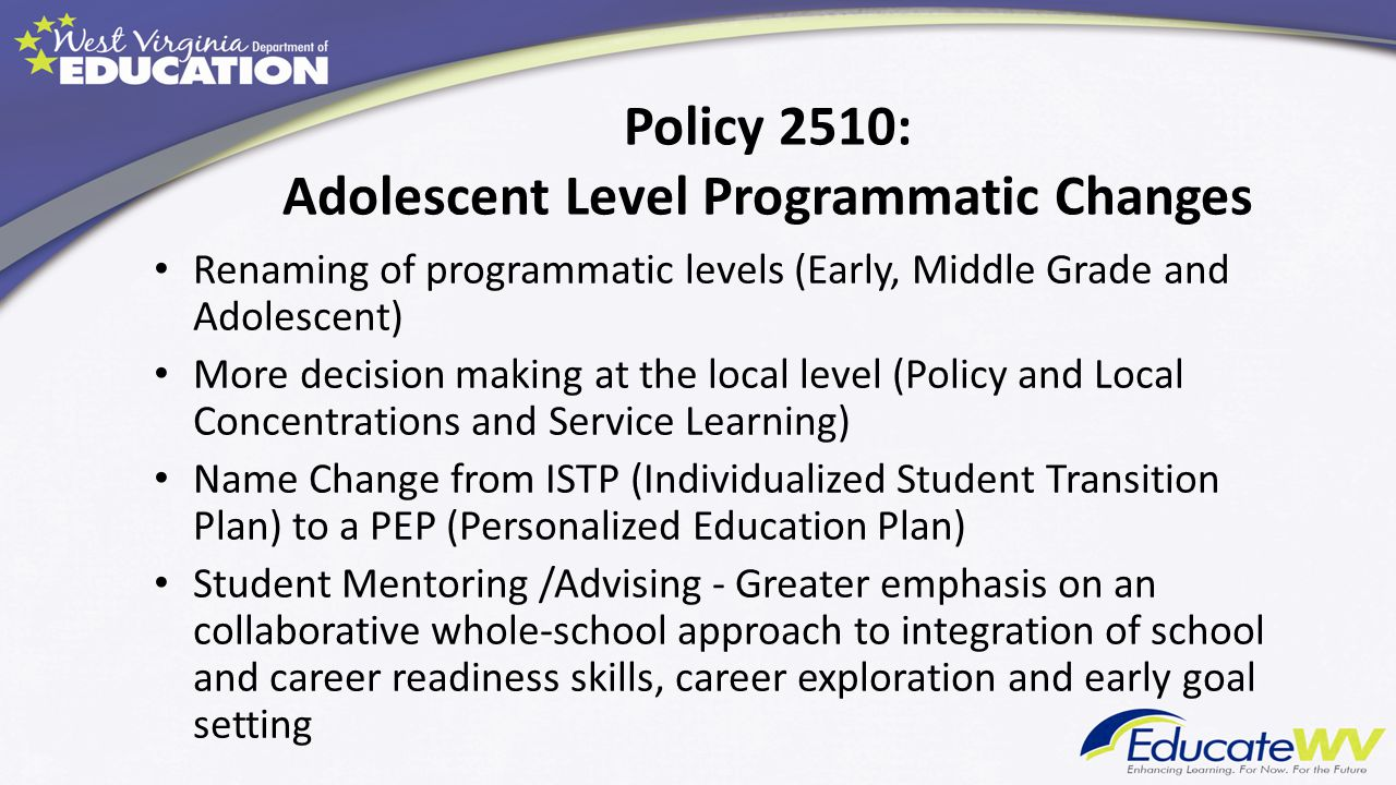 Policy 2510: Adolescent Level Programmatic Changes Renaming of programmatic levels (Early, Middle Grade and Adolescent) More decision making at the lo