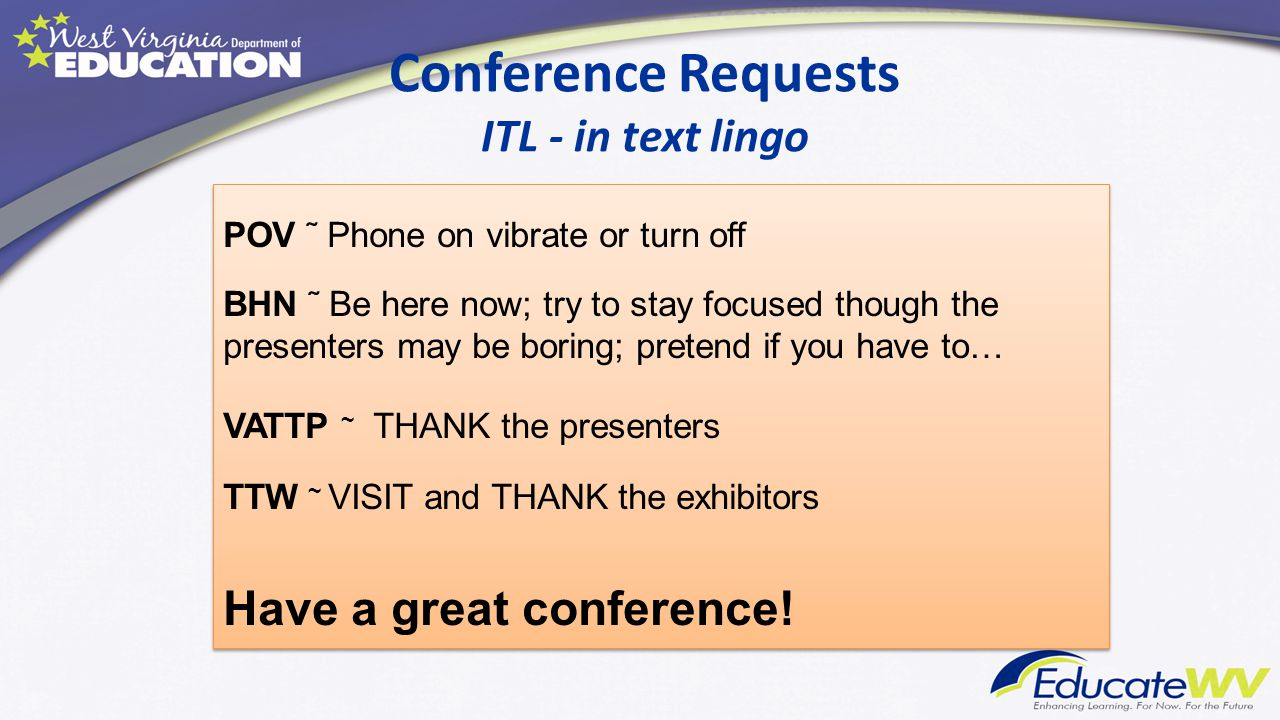 Conference Requests ITL - in text lingo POV ˜ Phone on vibrate or turn off BHN ˜ Be here now; try to stay focused though the presenters may be boring;