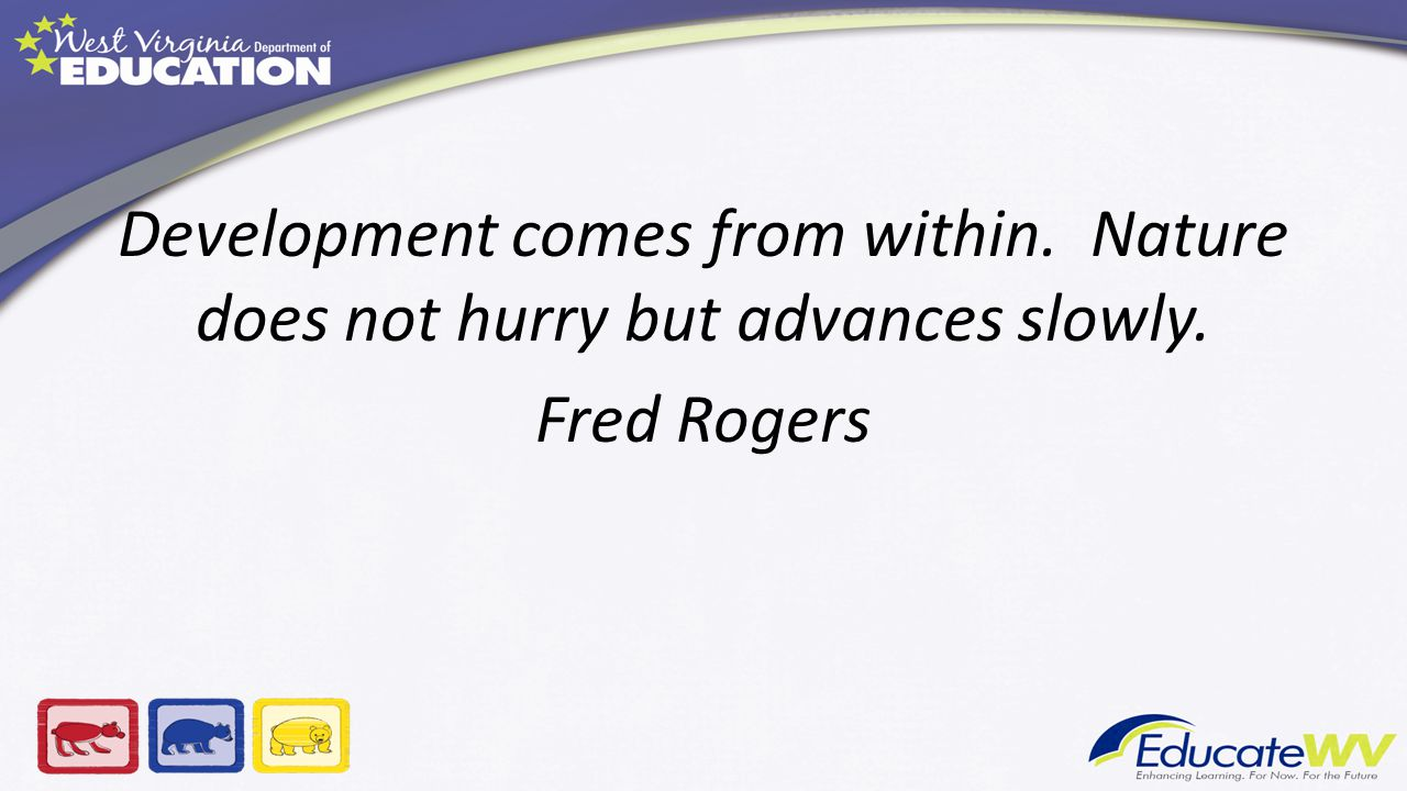 Development comes from within. Nature does not hurry but advances slowly. Fred Rogers