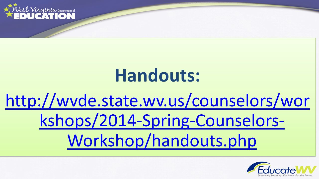 Handouts: http://wvde.state.wv.us/counselors/wor kshops/2014-Spring-Counselors- Workshop/handouts.php Handouts: http://wvde.state.wv.us/counselors/wor