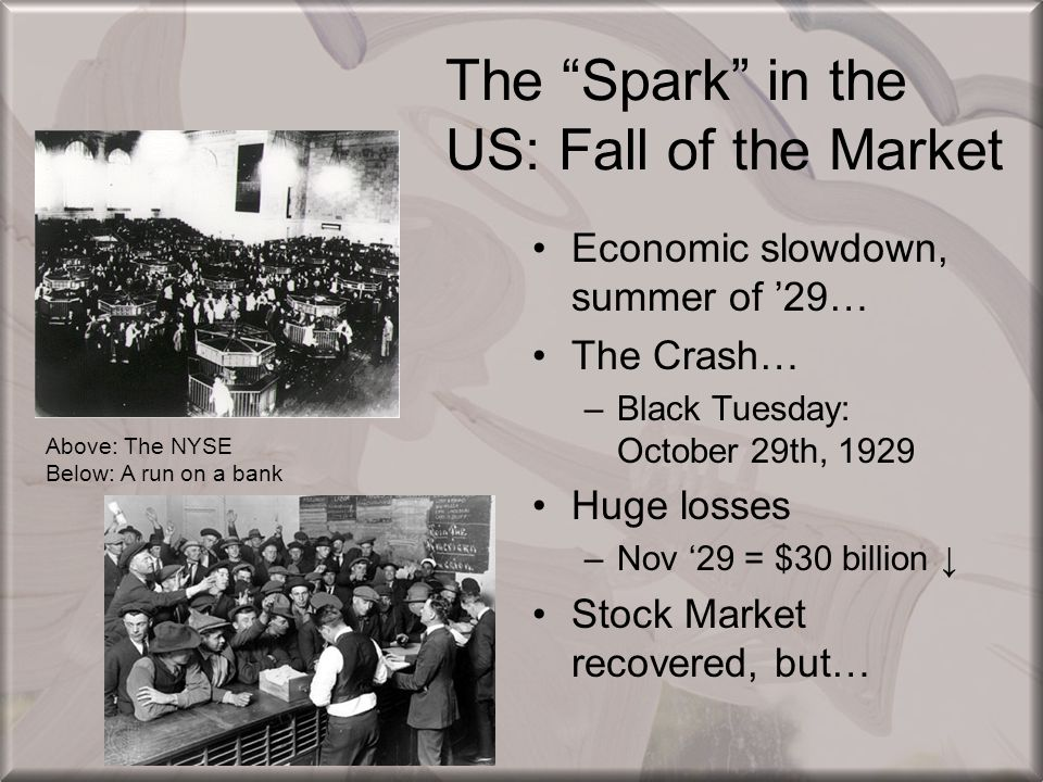 "The ""Spark"" in the US: Fall of the Market Economic slowdown, summer of '29… The Crash… –Black Tuesday: October 29th, 1929 Huge losses –Nov '29 = $30 b"