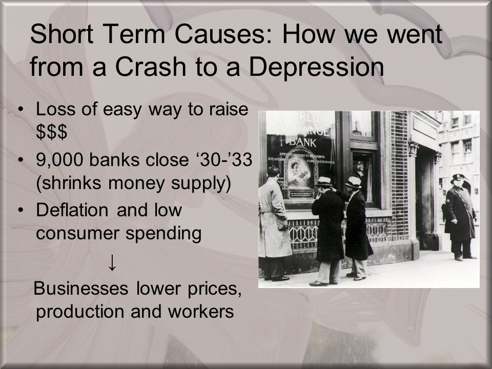 Short Term Causes: How we went from a Crash to a Depression Loss of easy way to raise $$$ 9,000 banks close '30-'33 (shrinks money supply) Deflation a