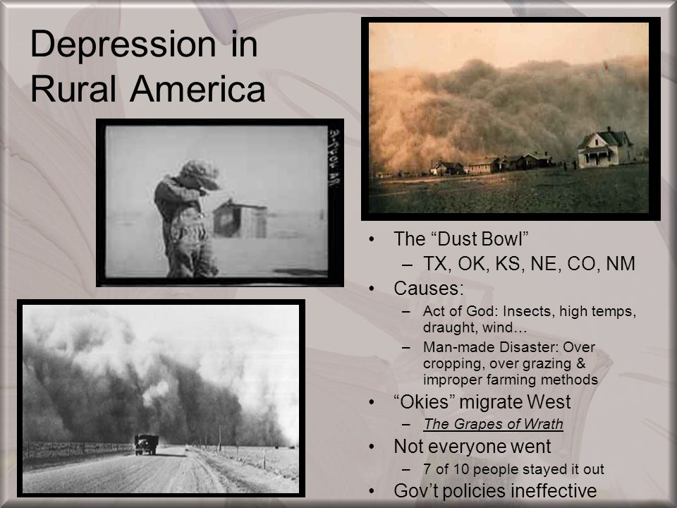 "Depression in Rural America The ""Dust Bowl"" –TX, OK, KS, NE, CO, NM Causes: –Act of God: Insects, high temps, draught, wind… –Man-made Disaster: Over"