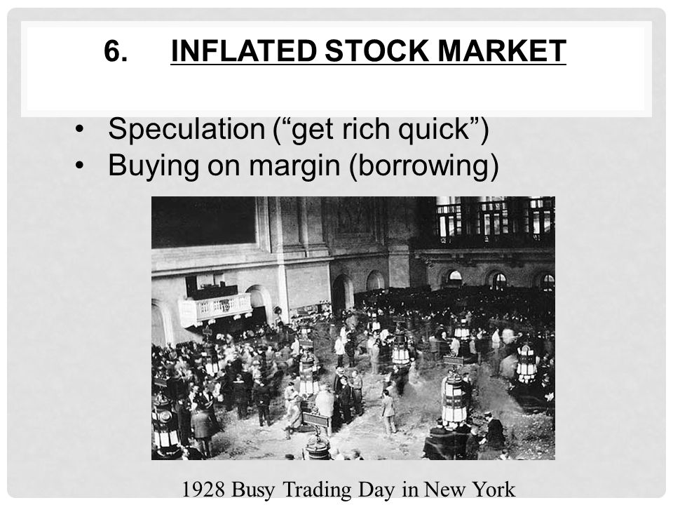 6.INFLATED STOCK MARKET Speculation ( get rich quick ) Buying on margin (borrowing) 1928 Busy Trading Day in New York