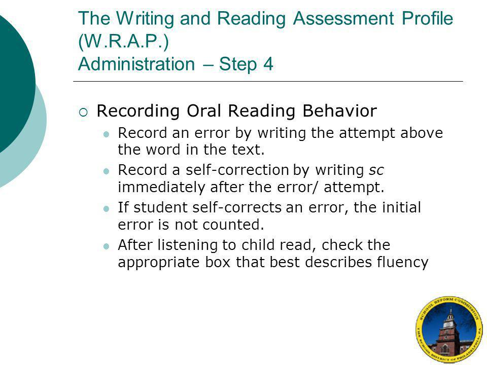 The Writing and Reading Assessment Profile (W.R.A.P.) Administration – Step 4  Recording Oral Reading Behavior As student reads, mark all errors, attempts, and self-corrections on recording form If you need to tell a student a word, count that word as an error Write all errors, attempts, and self- corrections above the text.