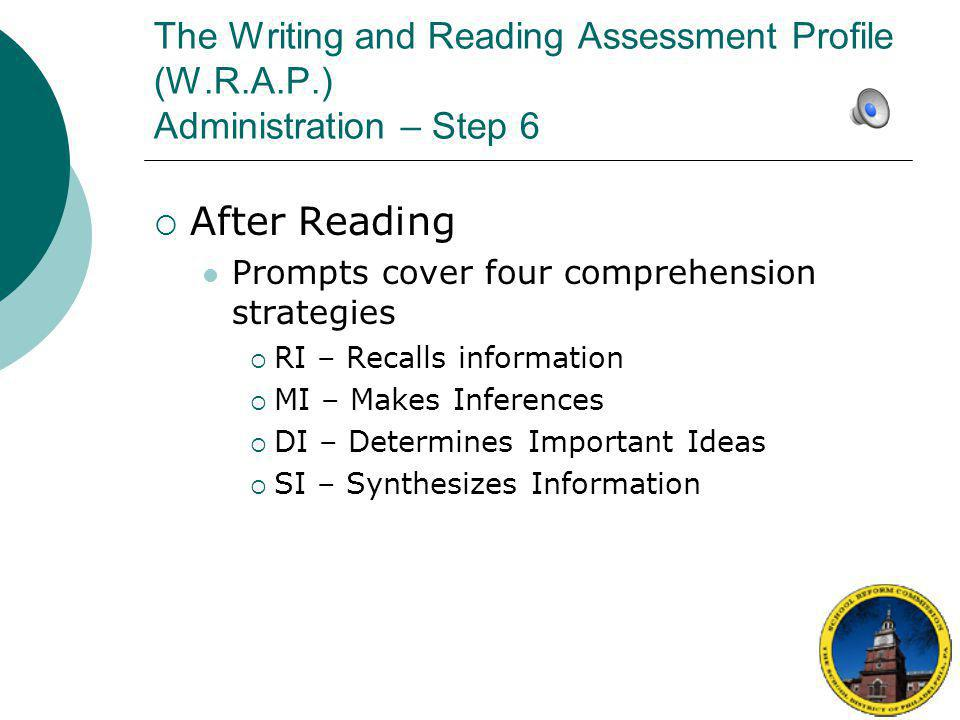The Writing and Reading Assessment Profile (W.R.A.P.) Administration – Step 6  Analyzing the Assessment Information Complete the summary and analysis of information you have collected as soon as the comprehension conversation is over  Scan oral reading record and enter errors and self-corrections in the columns to the right of the text