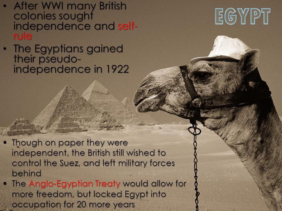 After WWI many British colonies sought independence and self- rule After WWI many British colonies sought independence and self- rule The Egyptians gained their pseudo- independence in 1922 The Egyptians gained their pseudo- independence in 1922  Though on paper they were independent, the British still wished to control the Suez, and left military forces behind  The Anglo-Egyptian Treaty would allow for more freedom, but locked Egypt into occupation for 20 more years