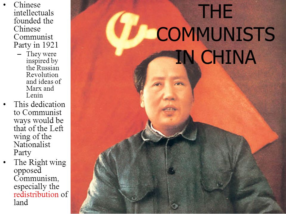 Chinese intellectuals founded the Chinese Communist Party in 1921 –They were inspired by the Russian Revolution and ideas of Marx and Lenin This dedication to Communist ways would be that of the Left wing of the Nationalist Party The Right wing opposed Communism, especially the redistribution of land THE RISE OF THE COMMUNISTS IN CHINA