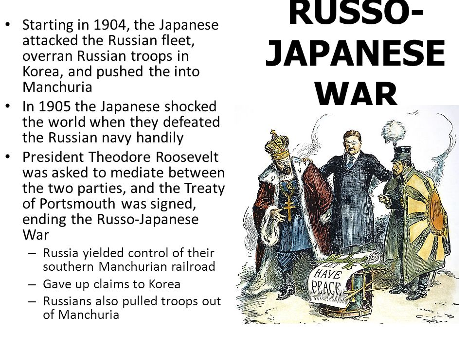 RUSSO- JAPANESE WAR Starting in 1904, the Japanese attacked the Russian fleet, overran Russian troops in Korea, and pushed the into Manchuria In 1905 the Japanese shocked the world when they defeated the Russian navy handily President Theodore Roosevelt was asked to mediate between the two parties, and the Treaty of Portsmouth was signed, ending the Russo-Japanese War – Russia yielded control of their southern Manchurian railroad – Gave up claims to Korea – Russians also pulled troops out of Manchuria