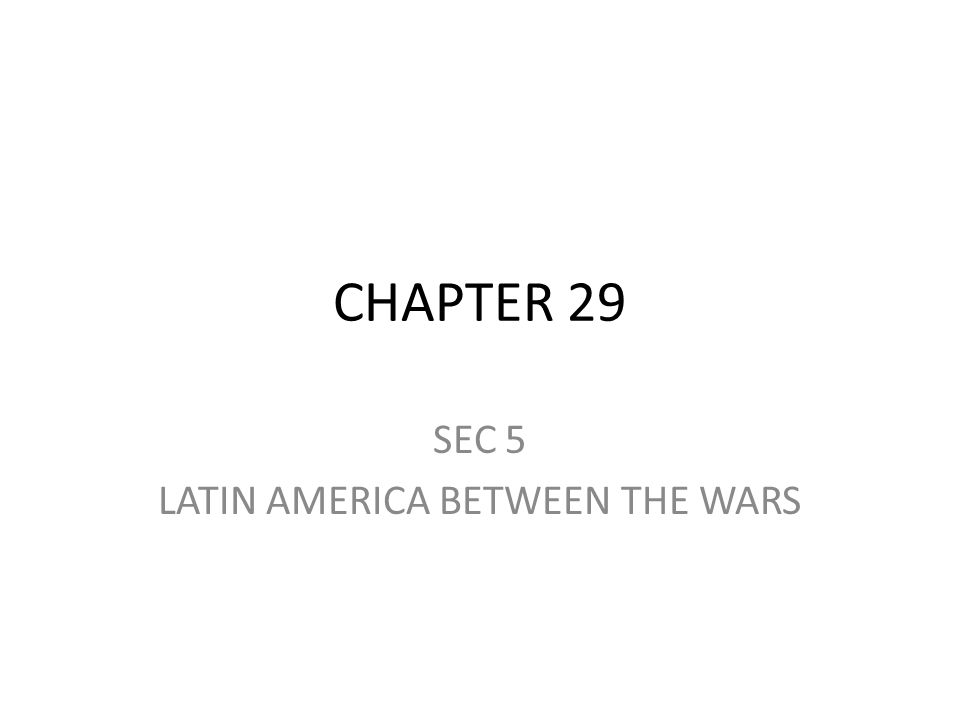 CHAPTER 29 SEC 5 LATIN AMERICA BETWEEN THE WARS