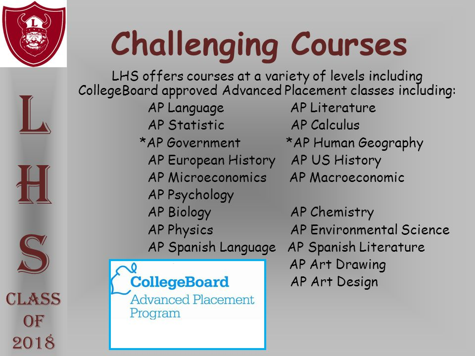Challenging Courses LHS offers courses at a variety of levels including CollegeBoard approved Advanced Placement classes including: AP Language AP Lit