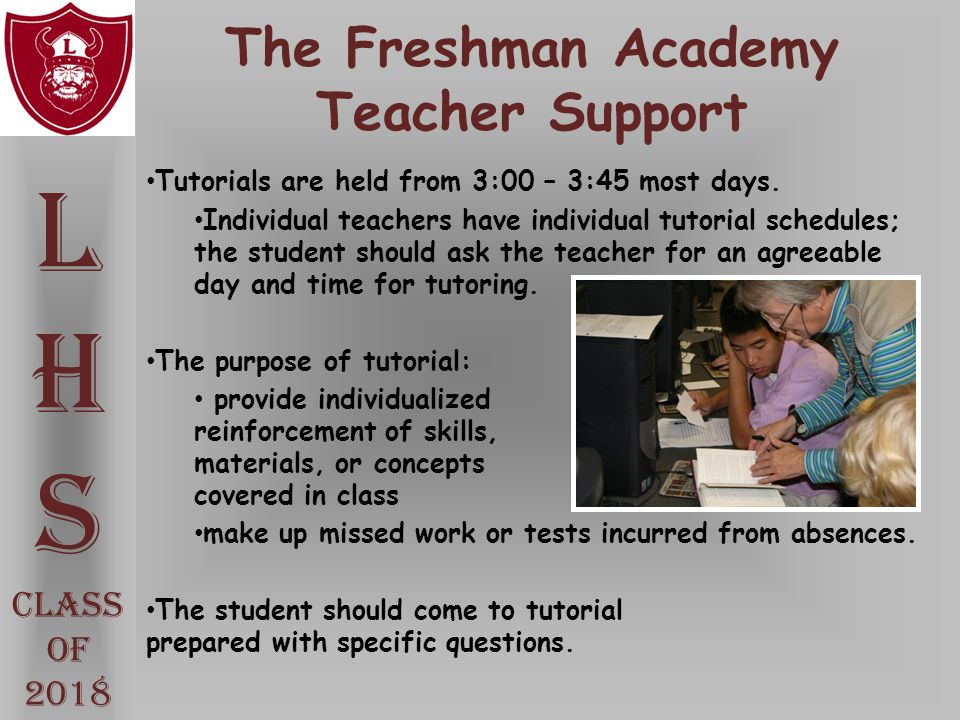 The Freshman Academy Teacher Support L H S Class Of 2018 Tutorials are held from 3:00 – 3:45 most days. Individual teachers have individual tutorial s