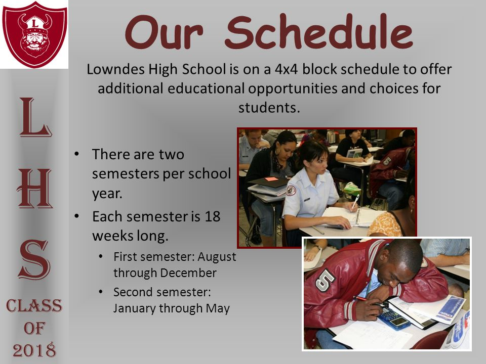 Our Schedule Lowndes High School is on a 4x4 block schedule to offer additional educational opportunities and choices for students. There are two seme