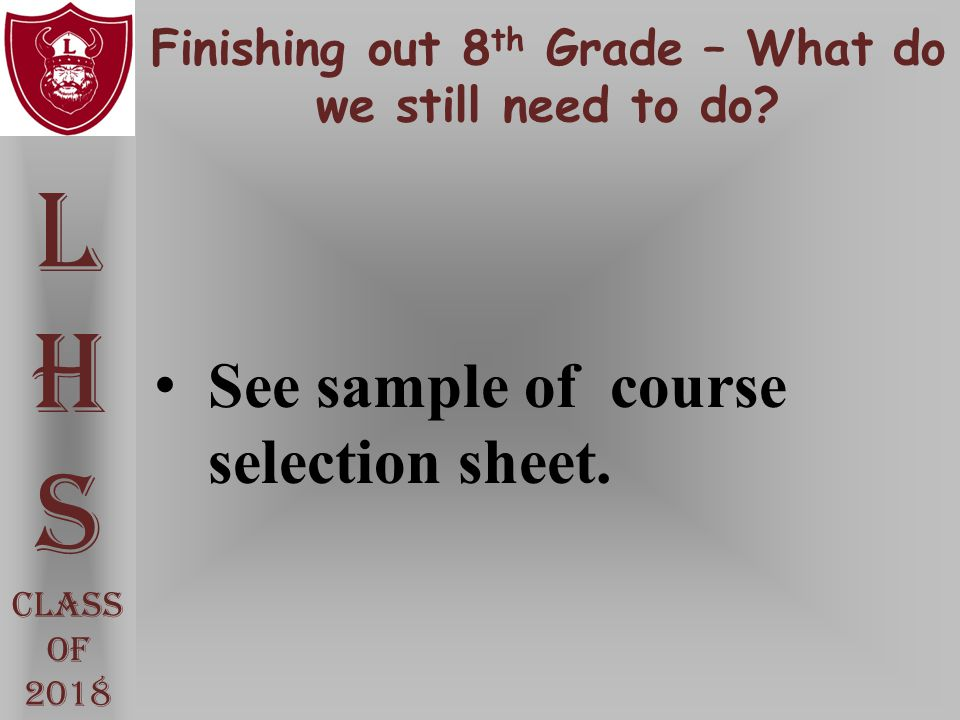 Finishing out 8 th Grade – What do we still need to do? L H S Class Of 2018 See sample of course selection sheet.