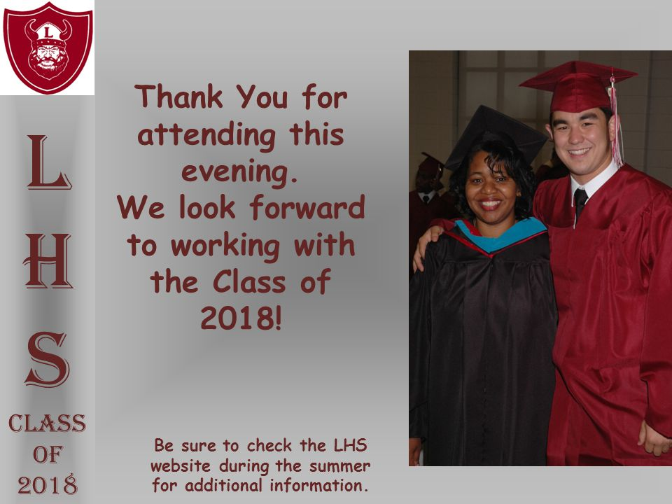 Thank You for attending this evening. We look forward to working with the Class of 2018! L H S Class Of 2018 Be sure to check the LHS website during t