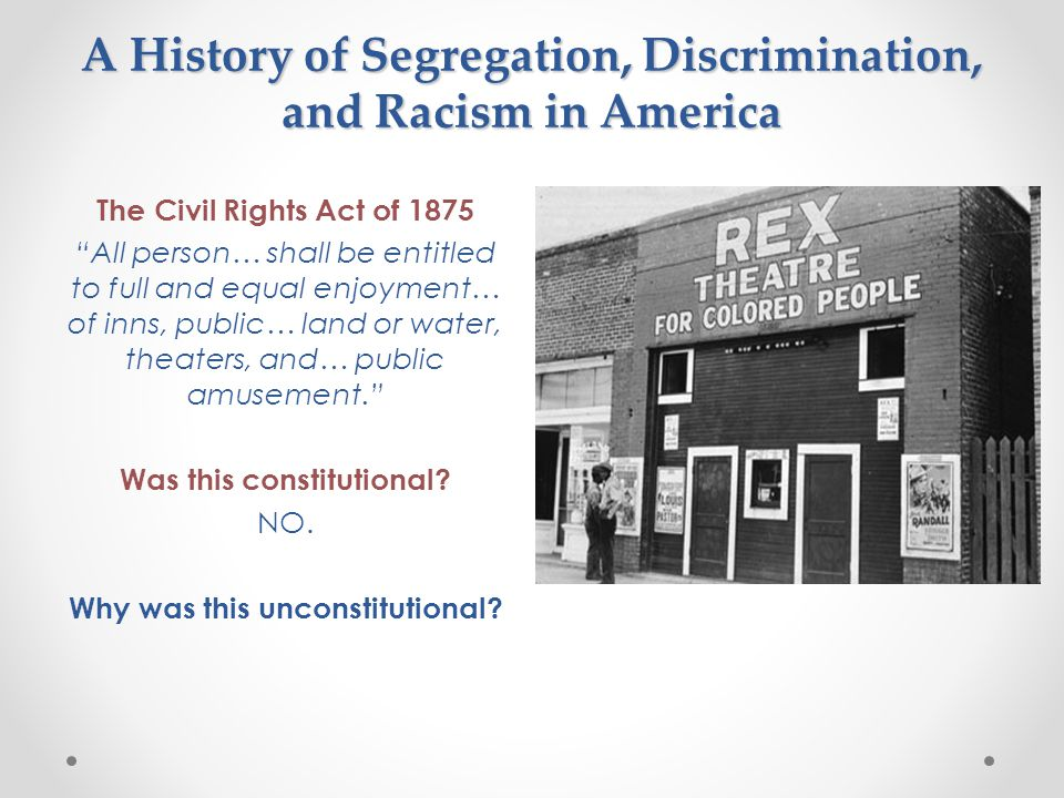 A History of Segregation, Discrimination, and Racism in America The Civil Rights Act of 1875 All person… shall be entitled to full and equal enjoyment… of inns, public… land or water, theaters, and… public amusement. Was this constitutional.