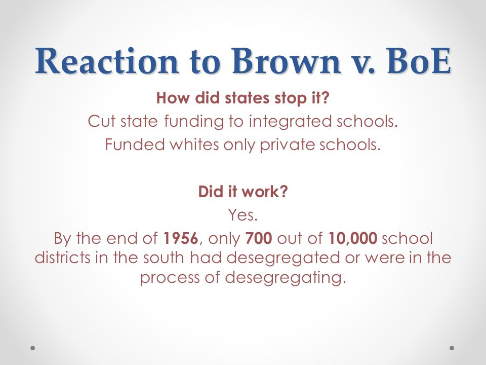 Reaction to Brown v. BoE How did states stop it. Cut state funding to integrated schools.