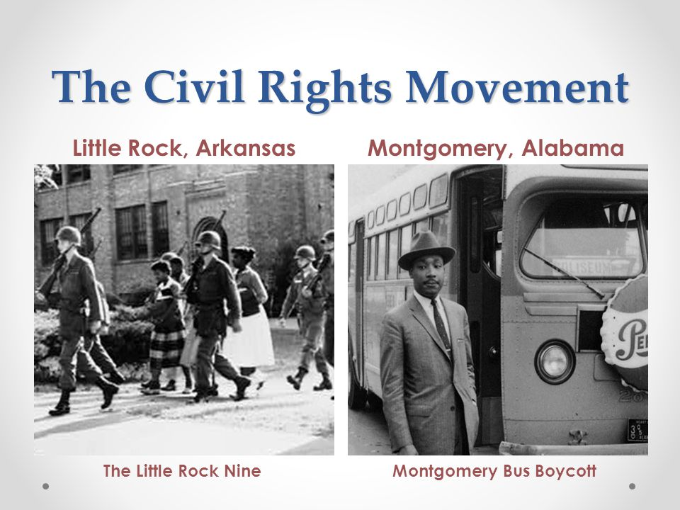 The Civil Rights Movement Little Rock, ArkansasMontgomery, Alabama The Little Rock NineMontgomery Bus Boycott