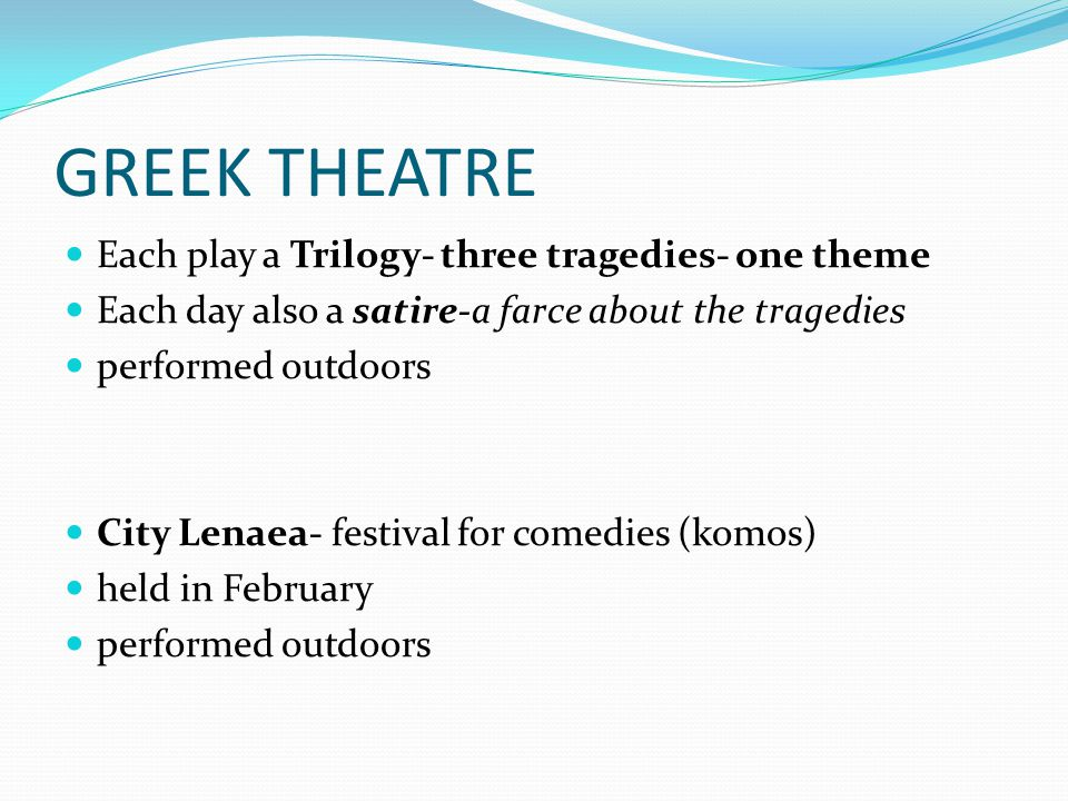 GREEK THEATRE Each play a Trilogy- three tragedies- one theme Each day also a satire-a farce about the tragedies performed outdoors City Lenaea- festival for comedies (komos) held in February performed outdoors