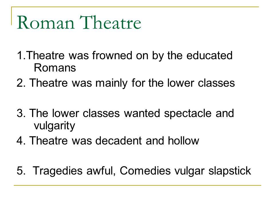Roman Theatre 1.The Senate was hostile to theatre 2.