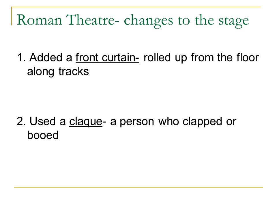 Roman Theatre- changes to the stage 1. Added a front curtain- rolled up from the floor along tracks 2. Used a claque- a person who clapped or booed