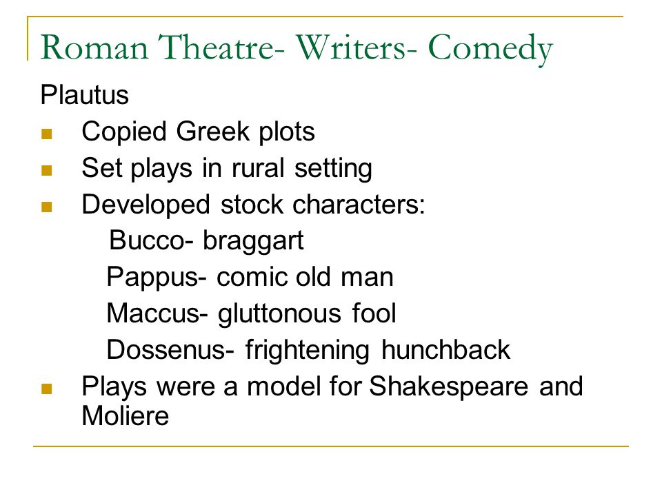 Roman Theatre- Writers- Comedy Plautus Copied Greek plots Set plays in rural setting Developed stock characters: Bucco- braggart Pappus- comic old man