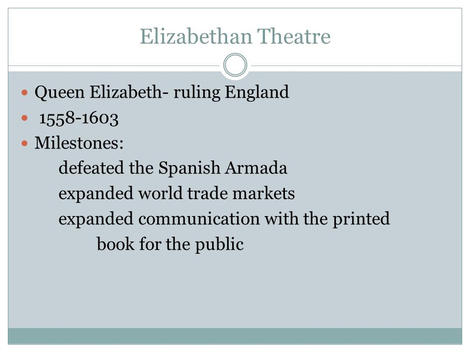 Elizabethan Theatre Queen Elizabeth- ruling England Milestones: defeated the Spanish Armada expanded world trade markets expanded communication with the printed book for the public
