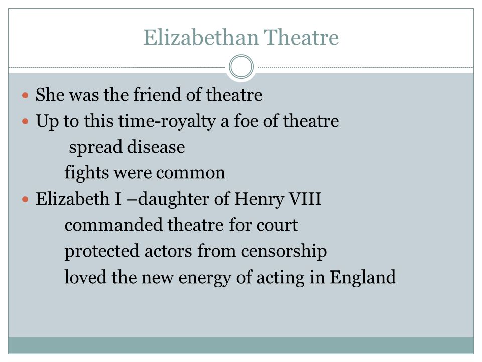 Elizabethan Theatre She was the friend of theatre Up to this time-royalty a foe of theatre spread disease fights were common Elizabeth I –daughter of Henry VIII commanded theatre for court protected actors from censorship loved the new energy of acting in England