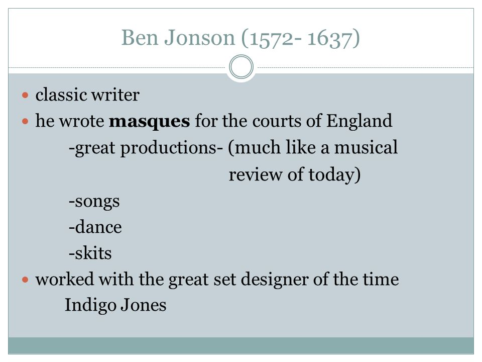 Ben Jonson ( ) classic writer he wrote masques for the courts of England -great productions- (much like a musical review of today) -songs -dance -skits worked with the great set designer of the time Indigo Jones